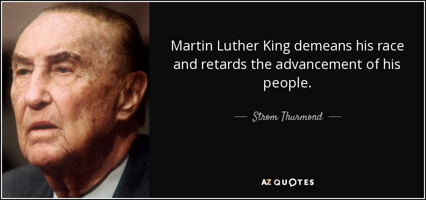 Martin Luther King demeans his race and retards the advancement of his people. - Strom Thurmond