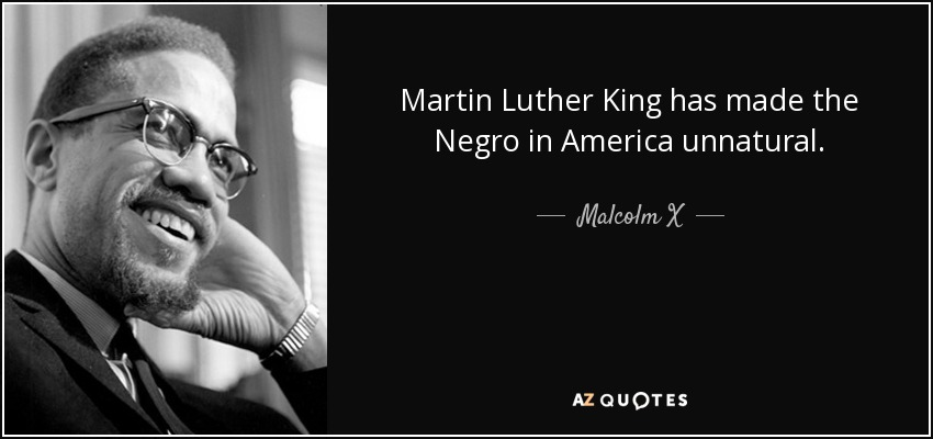Martin Luther King has made the Negro in America unnatural. - Malcolm X