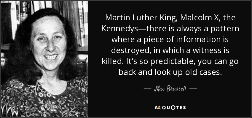 Martin Luther King, Malcolm X, the Kennedys—there is always a pattern where a piece of information is destroyed, in which a witness is killed. It's so predictable, you can go back and look up old cases. - Mae Brussell