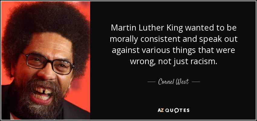 Martin Luther King wanted to be morally consistent and speak out against various things that were wrong, not just racism. - Cornel West