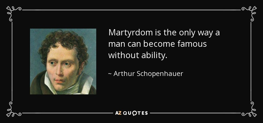Martyrdom is the only way a man can become famous without ability. - Arthur Schopenhauer