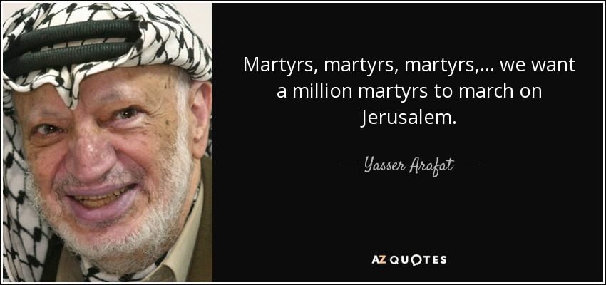 Martyrs, martyrs, martyrs,... we want a million martyrs to march on Jerusalem. - Yasser Arafat
