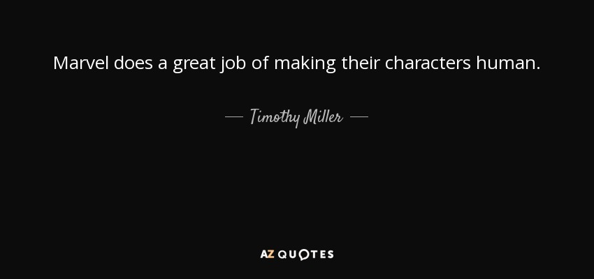 Marvel does a great job of making their characters human. - Timothy Miller