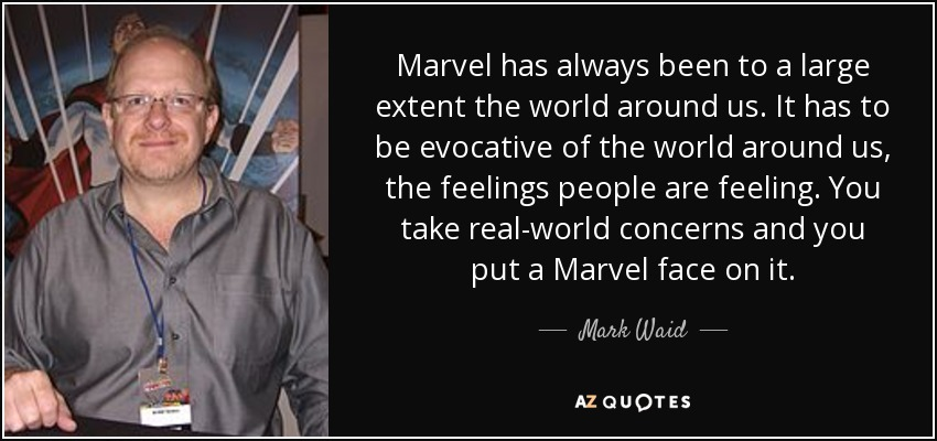 Marvel has always been to a large extent the world around us. It has to be evocative of the world around us, the feelings people are feeling. You take real-world concerns and you put a Marvel face on it. - Mark Waid