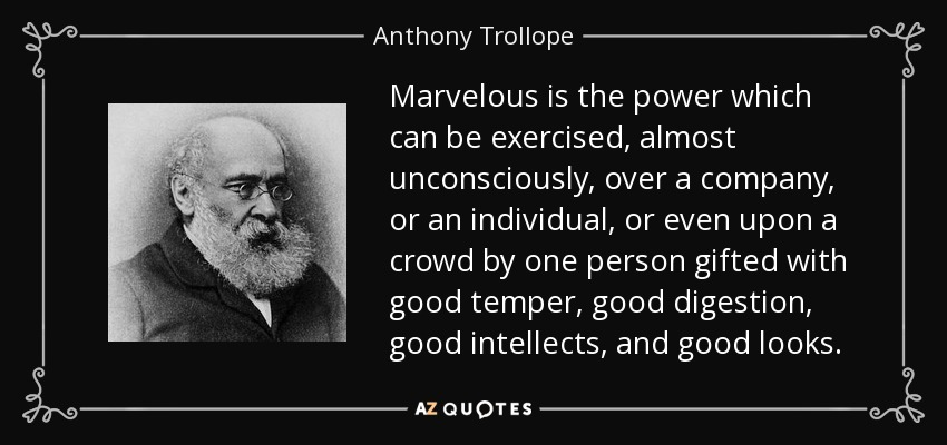 Marvelous is the power which can be exercised, almost unconsciously, over a company, or an individual, or even upon a crowd by one person gifted with good temper, good digestion, good intellects, and good looks. - Anthony Trollope