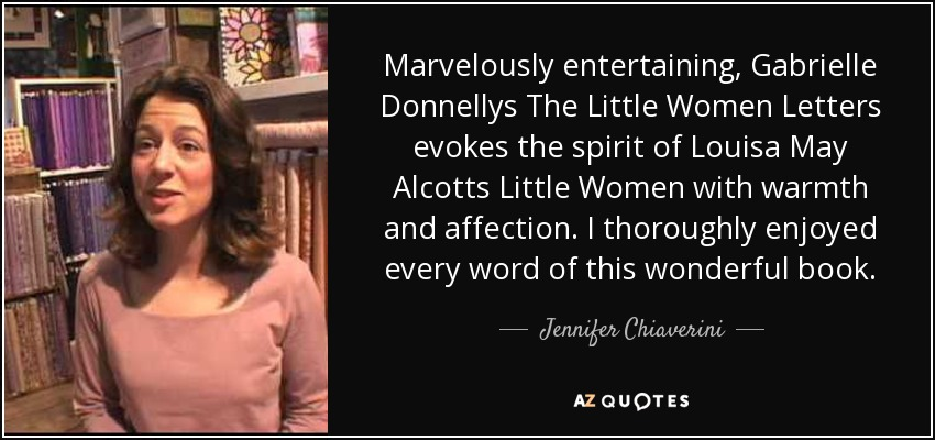 Marvelously entertaining, Gabrielle Donnellys The Little Women Letters evokes the spirit of Louisa May Alcotts Little Women with warmth and affection. I thoroughly enjoyed every word of this wonderful book. - Jennifer Chiaverini