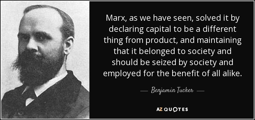 Marx, as we have seen, solved it by declaring capital to be a different thing from product, and maintaining that it belonged to society and should be seized by society and employed for the benefit of all alike. - Benjamin Tucker