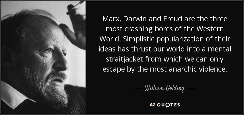 Marx, Darwin and Freud are the three most crashing bores of the Western World. Simplistic popularization of their ideas has thrust our world into a mental straitjacket from which we can only escape by the most anarchic violence. - William Golding