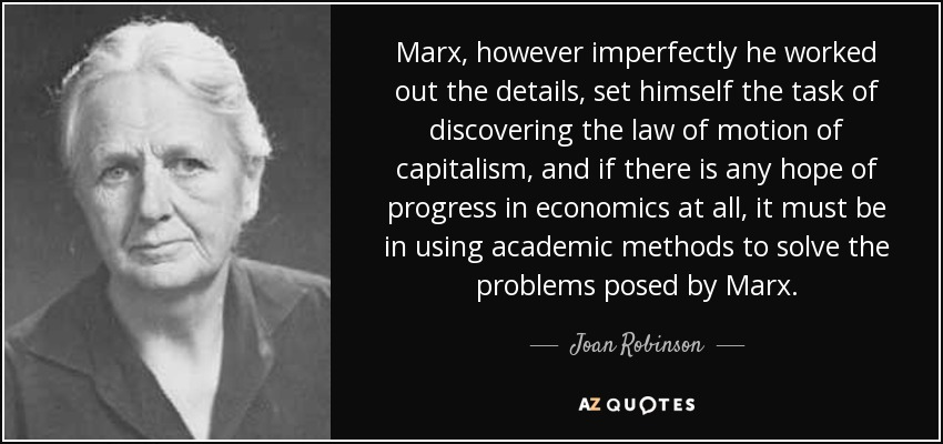 Marx, however imperfectly he worked out the details, set himself the task of discovering the law of motion of capitalism, and if there is any hope of progress in economics at all, it must be in using academic methods to solve the problems posed by Marx. - Joan Robinson