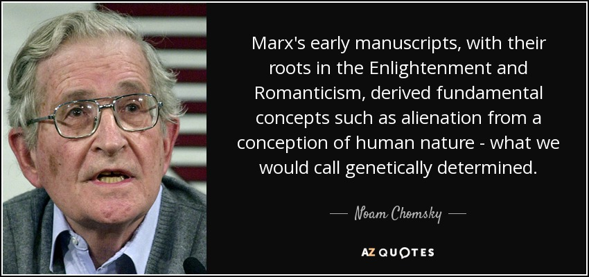 Marx's early manuscripts, with their roots in the Enlightenment and Romanticism, derived fundamental concepts such as alienation from a conception of human nature - what we would call genetically determined. - Noam Chomsky