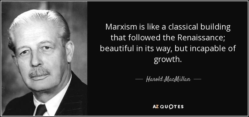 Marxism is like a classical building that followed the Renaissance; beautiful in its way, but incapable of growth. - Harold MacMillan