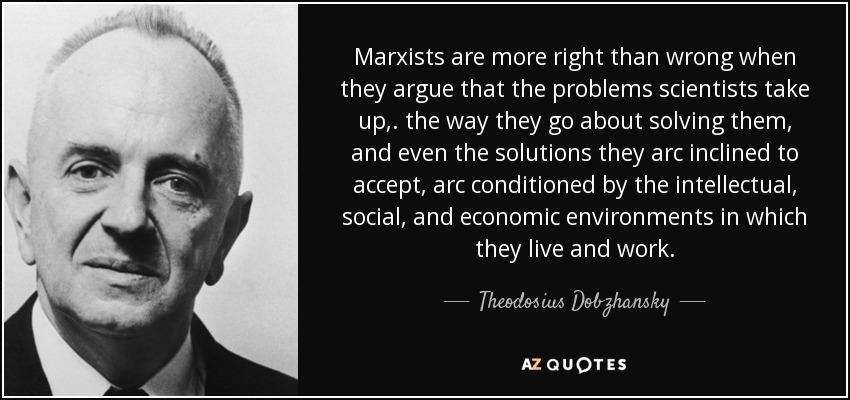 Marxists are more right than wrong when they argue that the problems scientists take up,. the way they go about solving them, and even the solutions they arc inclined to accept, arc conditioned by the intellectual, social, and economic environments in which they live and work. - Theodosius Dobzhansky