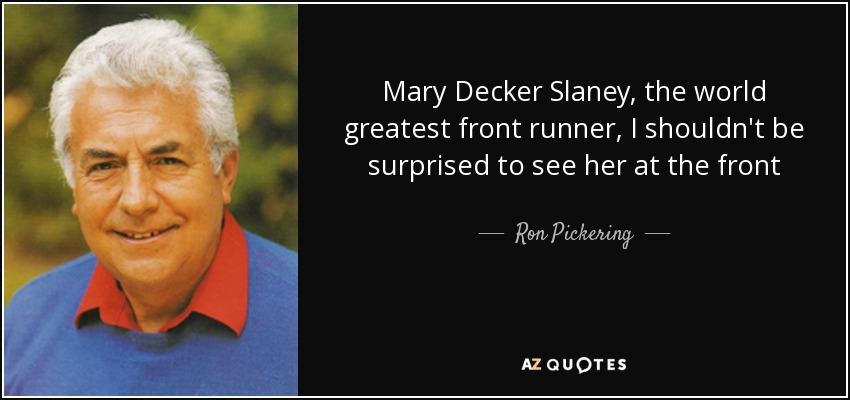 Mary Decker Slaney, the world greatest front runner, I shouldn't be surprised to see her at the front - Ron Pickering