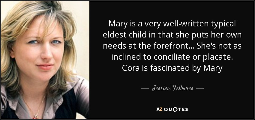 Mary is a very well-written typical eldest child in that she puts her own needs at the forefront... She's not as inclined to conciliate or placate. Cora is fascinated by Mary - Jessica Fellowes