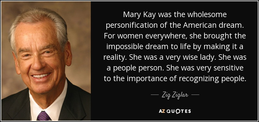 Mary Kay was the wholesome personification of the American dream. For women everywhere, she brought the impossible dream to life by making it a reality. She was a very wise lady. She was a people person. She was very sensitive to the importance of recognizing people. - Zig Ziglar