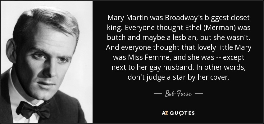 Mary Martin was Broadway's biggest closet king. Everyone thought Ethel (Merman) was butch and maybe a lesbian, but she wasn't. And everyone thought that lovely little Mary was Miss Femme, and she was -- except next to her gay husband. In other words, don't judge a star by her cover. - Bob Fosse