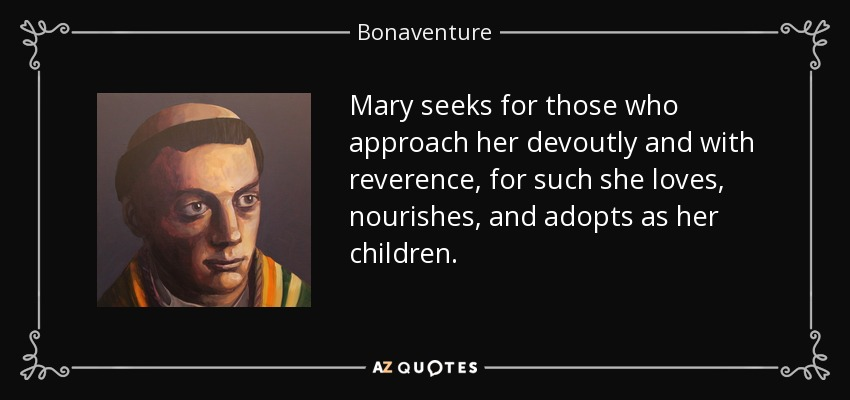 Mary seeks for those who approach her devoutly and with reverence, for such she loves, nourishes, and adopts as her children. - Bonaventure