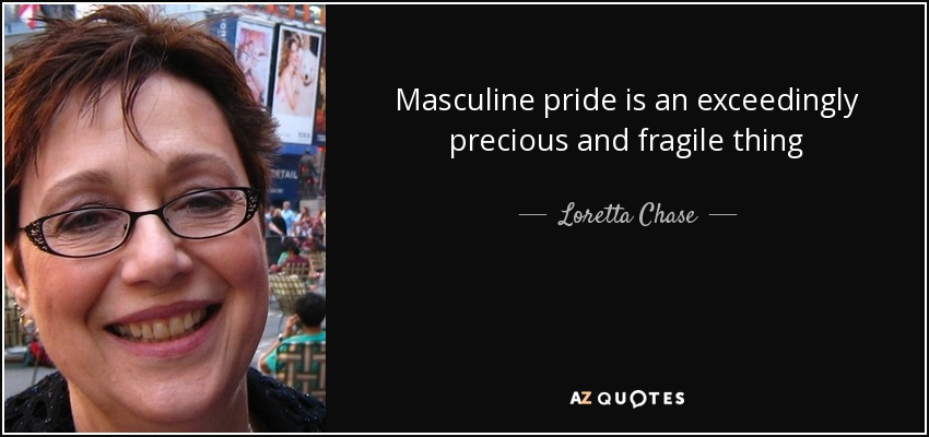 Masculine pride is an exceedingly precious and fragile thing - Loretta Chase