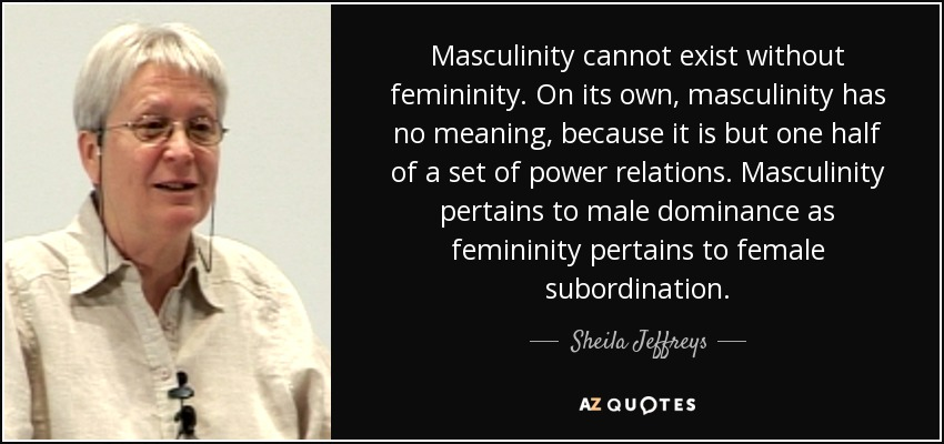 Masculinity cannot exist without femininity. On its own, masculinity has no meaning, because it is but one half of a set of power relations. Masculinity pertains to male dominance as femininity pertains to female subordination. - Sheila Jeffreys
