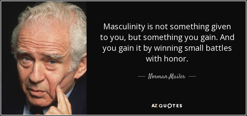 Masculinity is not something given to you, but something you gain. And you gain it by winning small battles with honor. - Norman Mailer