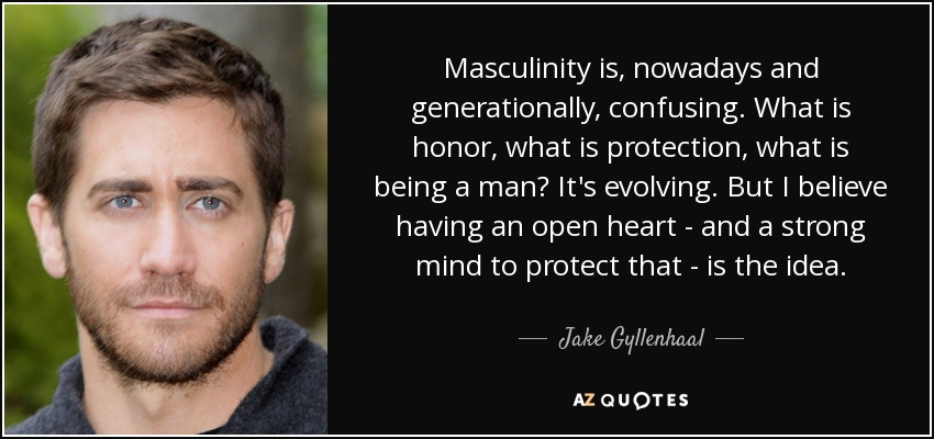 Masculinity is, nowadays and generationally, confusing. What is honor, what is protection, what is being a man? It's evolving. But I believe having an open heart - and a strong mind to protect that - is the idea. - Jake Gyllenhaal