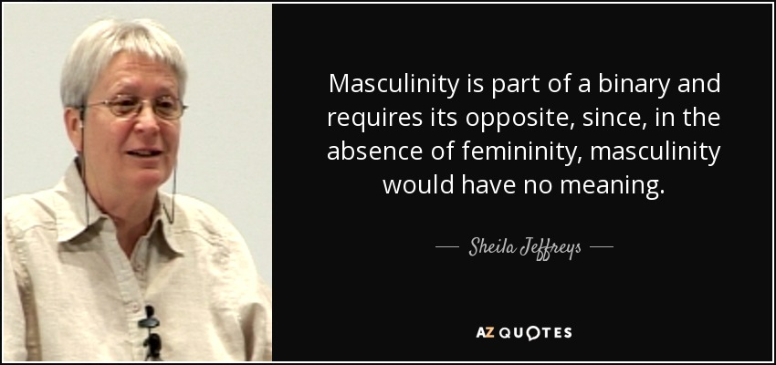 Masculinity is part of a binary and requires its opposite, since, in the absence of femininity, masculinity would have no meaning. - Sheila Jeffreys