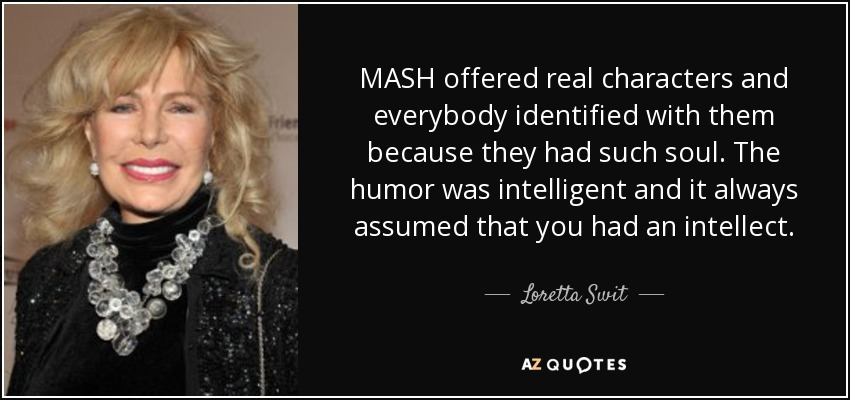 MASH offered real characters and everybody identified with them because they had such soul. The humor was intelligent and it always assumed that you had an intellect. - Loretta Swit