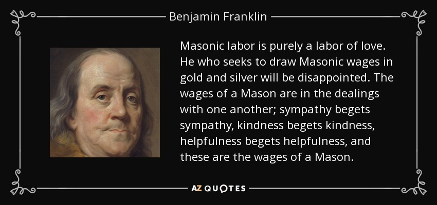 Masonic labor is purely a labor of love. He who seeks to draw Masonic wages in gold and silver will be disappointed. The wages of a Mason are in the dealings with one another; sympathy begets sympathy, kindness begets kindness, helpfulness begets helpfulness, and these are the wages of a Mason. - Benjamin Franklin