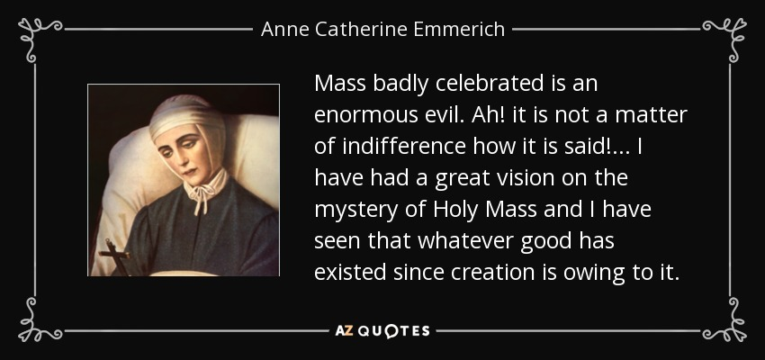 Mass badly celebrated is an enormous evil. Ah! it is not a matter of indifference how it is said! . . . I have had a great vision on the mystery of Holy Mass and I have seen that whatever good has existed since creation is owing to it. - Anne Catherine Emmerich