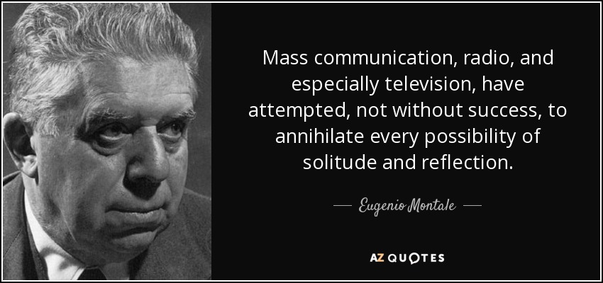 Mass communication, radio, and especially television, have attempted, not without success, to annihilate every possibility of solitude and reflection. - Eugenio Montale