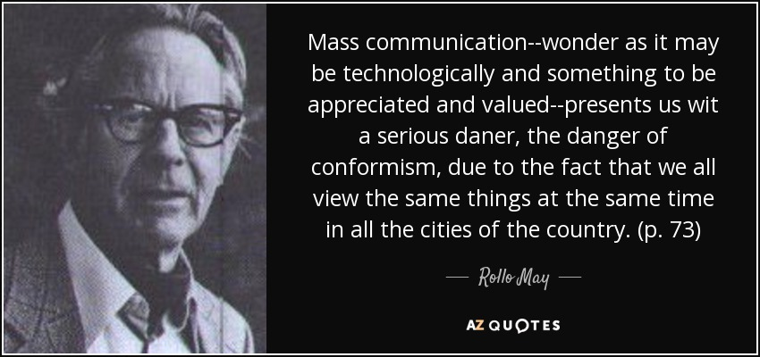 Mass communication--wonder as it may be technologically and something to be appreciated and valued--presents us wit a serious daner, the danger of conformism, due to the fact that we all view the same things at the same time in all the cities of the country. (p. 73) - Rollo May
