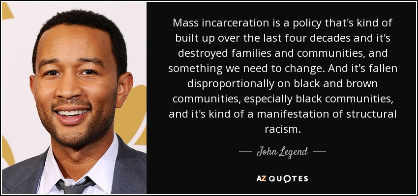 Mass incarceration is a policy that's kind of built up over the last four decades and it's destroyed families and communities, and something we need to change. And it's fallen disproportionally on black and brown communities, especially black communities, and it's kind of a manifestation of structural racism. - John Legend