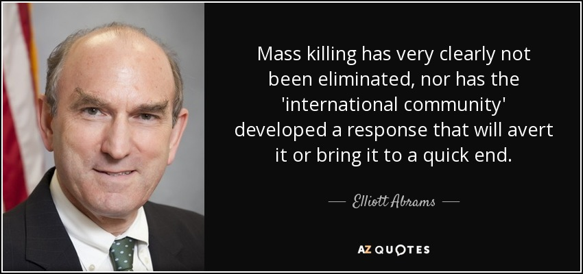 Mass killing has very clearly not been eliminated, nor has the 'international community' developed a response that will avert it or bring it to a quick end. - Elliott Abrams