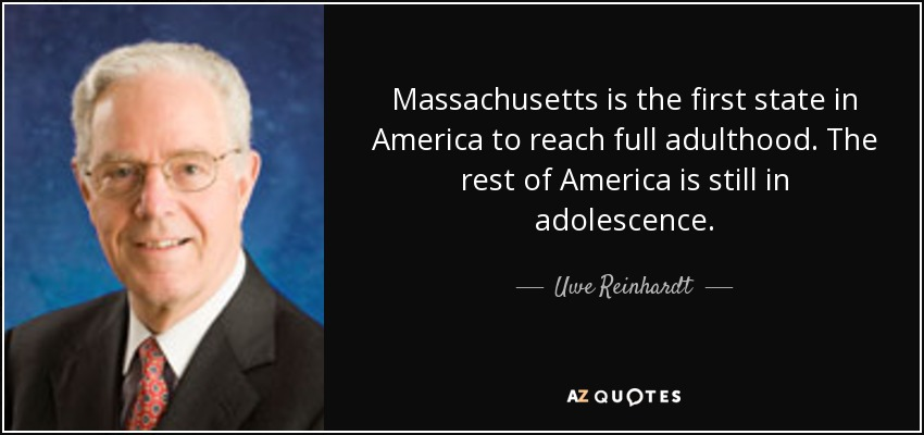 Massachusetts is the first state in America to reach full adulthood. The rest of America is still in adolescence. - Uwe Reinhardt