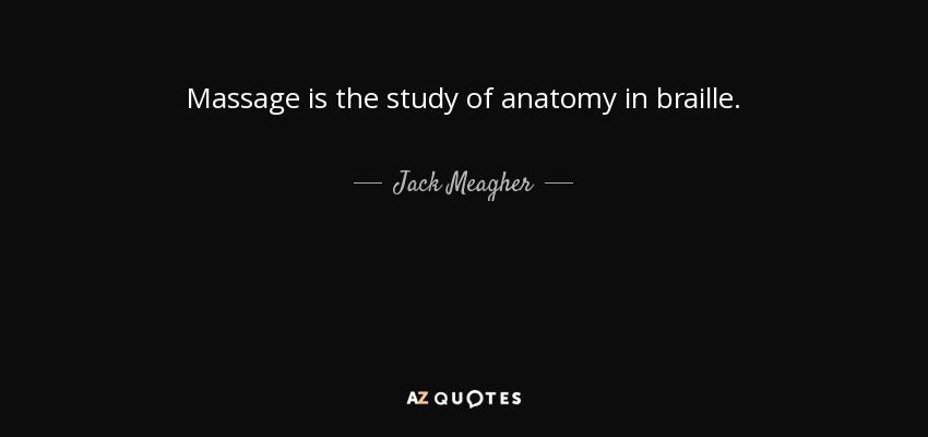 Massage is the study of anatomy in braille. - Jack Meagher