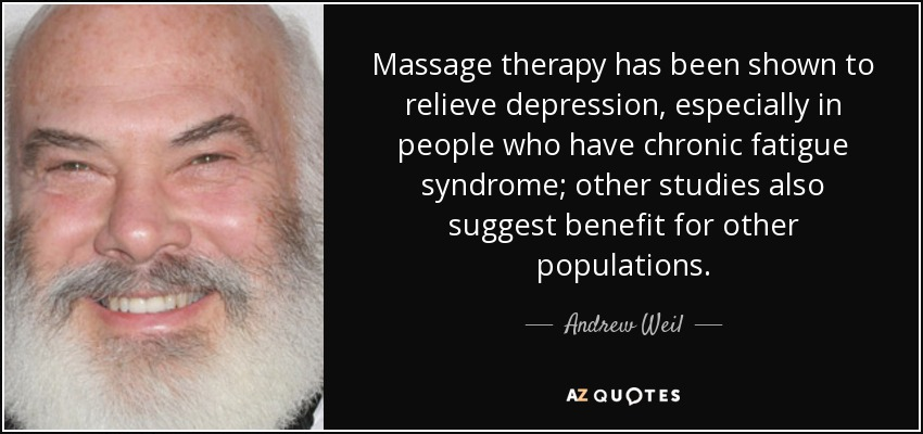 Massage therapy has been shown to relieve depression, especially in people who have chronic fatigue syndrome; other studies also suggest benefit for other populations. - Andrew Weil