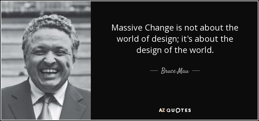 Massive Change is not about the world of design; it's about the design of the world. - Bruce Mau