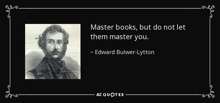 Master books, but do not let them master you. - Edward Bulwer-Lytton, 1st Baron Lytton