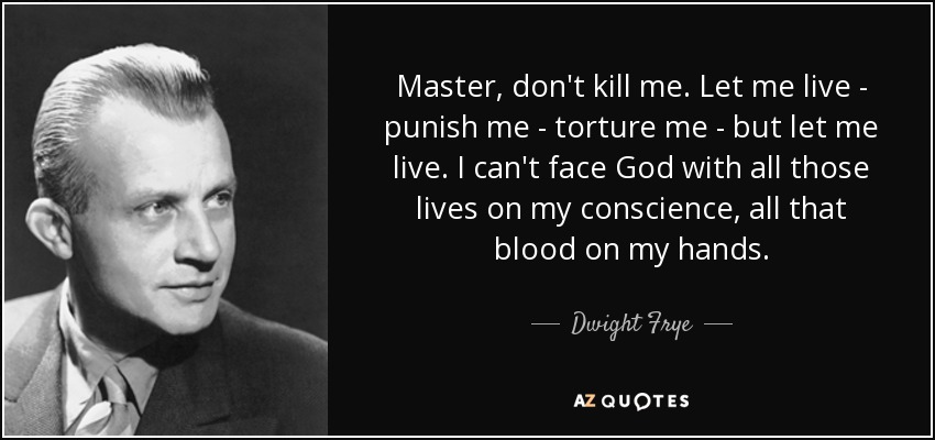 Master, don't kill me. Let me live - punish me - torture me - but let me live. I can't face God with all those lives on my conscience, all that blood on my hands. - Dwight Frye