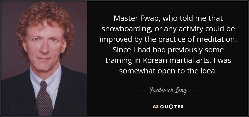 Master Fwap, who told me that snowboarding, or any activity could be improved by the practice of meditation. Since I had had previously some training in Korean martial arts, I was somewhat open to the idea. - Frederick Lenz
