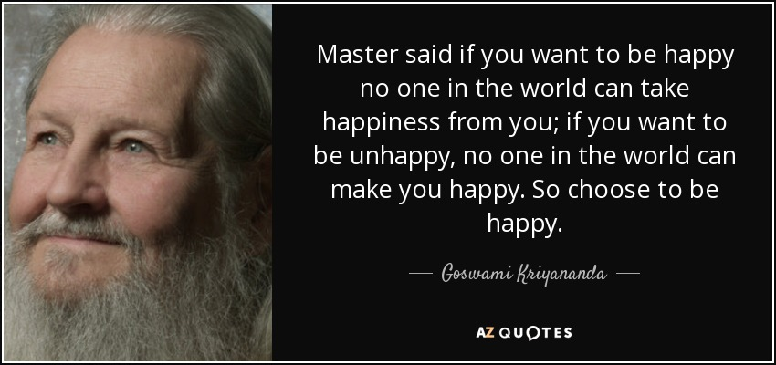 Master said if you want to be happy no one in the world can take happiness from you; if you want to be unhappy, no one in the world can make you happy. So choose to be happy. - Goswami Kriyananda