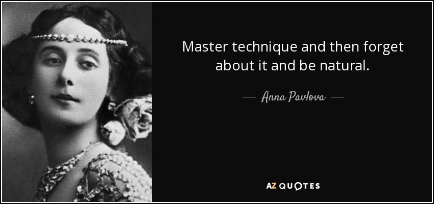Master technique and then forget about it and be natural. - Anna Pavlova