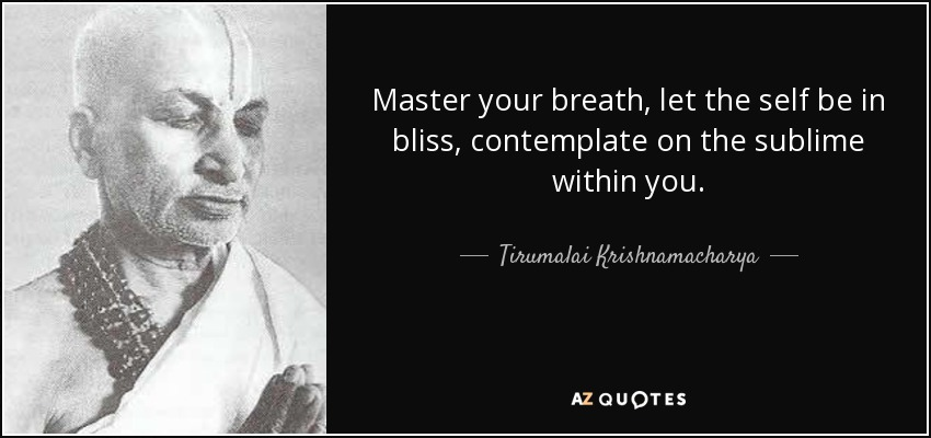 Master your breath, let the self be in bliss, contemplate on the sublime within you. - Tirumalai Krishnamacharya