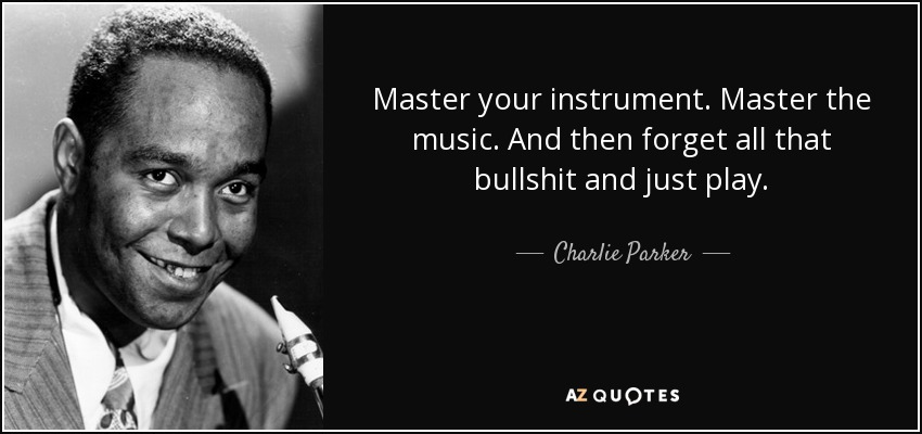 Master your instrument. Master the music. And then forget all that bullshit and just play. - Charlie Parker