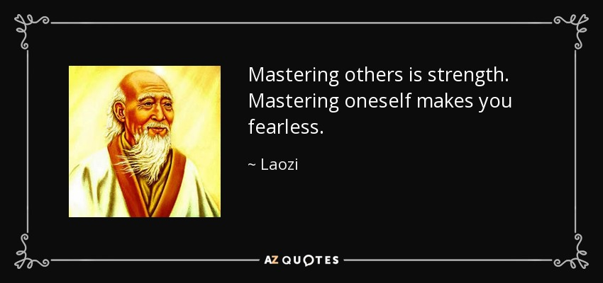 Mastering others is strength. Mastering oneself makes you fearless. - Laozi