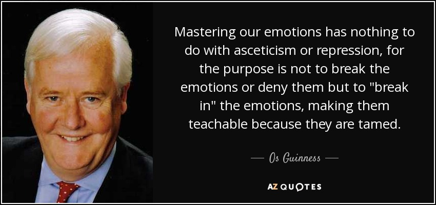 Mastering our emotions has nothing to do with asceticism or repression, for the purpose is not to break the emotions or deny them but to