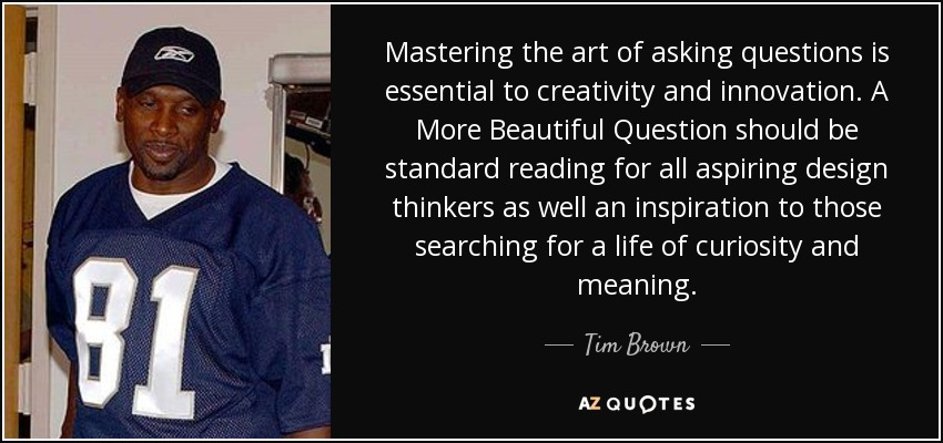 Mastering the art of asking questions is essential to creativity and innovation. A More Beautiful Question should be standard reading for all aspiring design thinkers as well an inspiration to those searching for a life of curiosity and meaning. - Tim Brown