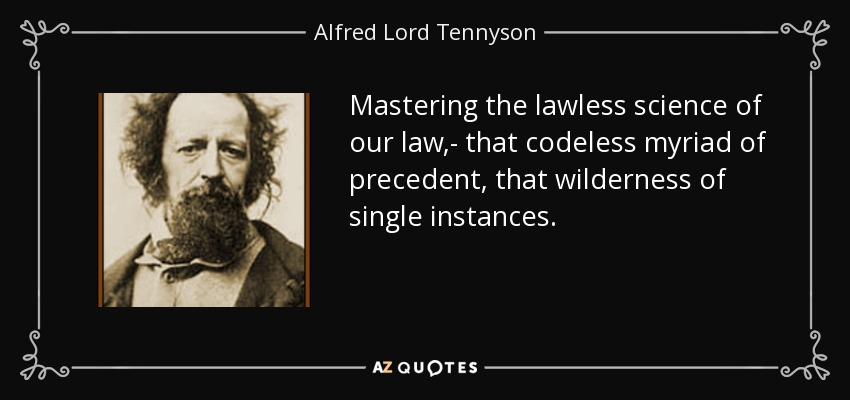 Mastering the lawless science of our law,- that codeless myriad of precedent, that wilderness of single instances. - Alfred Lord Tennyson