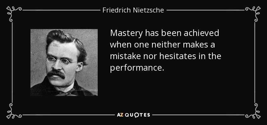 Mastery has been achieved when one neither makes a mistake nor hesitates in the performance. - Friedrich Nietzsche