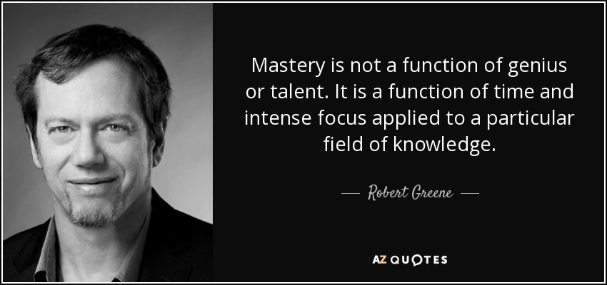 Mastery is not a function of genius or talent. It is a function of time and intense focus applied to a particular field of knowledge. - Robert Greene